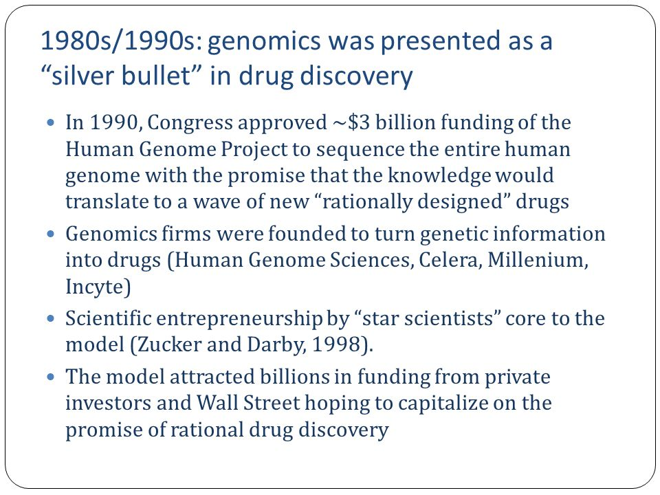 1980s/1990s: genomics was presented as a silver bullet in drug discovery In 1990, Congress approved ~$3 billion funding of the Human Genome Project to sequence the entire human genome with the promise that the knowledge would translate to a wave of new rationally designed drugs Genomics firms were founded to turn genetic information into drugs (Human Genome Sciences, Celera, Millenium, Incyte) Scientific entrepreneurship by star scientists core to the model (Zucker and Darby, 1998).