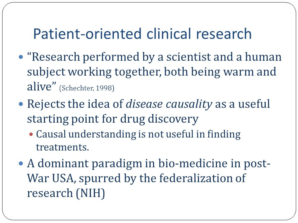 "Patient-oriented clinical research ""Research performed by a scientist and a human subject working together, both being warm and alive"" (Schechter, 199"