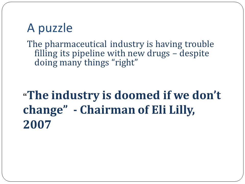 A puzzle The pharmaceutical industry is having trouble filling its pipeline with new drugs – despite doing many things right ent increase in R&D expenditures Much more basic science and genetics in drug discovery Increased use of analytical informatics eper division of innovative labor anmarkets for technology, fueled by entrepreneurial firms spun off from universities The industry is doomed if we don't change - Chairman of Eli Lilly, 2007