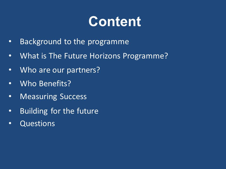 Content Background to the programme What is The Future Horizons Programme? Who are our partners? Who Benefits? Measuring Success Building for the futu