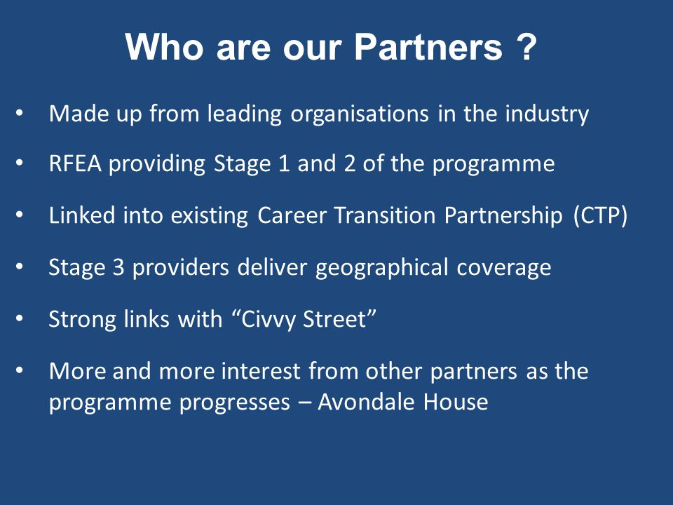 Who are our Partners ? Made up from leading organisations in the industry RFEA providing Stage 1 and 2 of the programme Linked into existing Career Tr