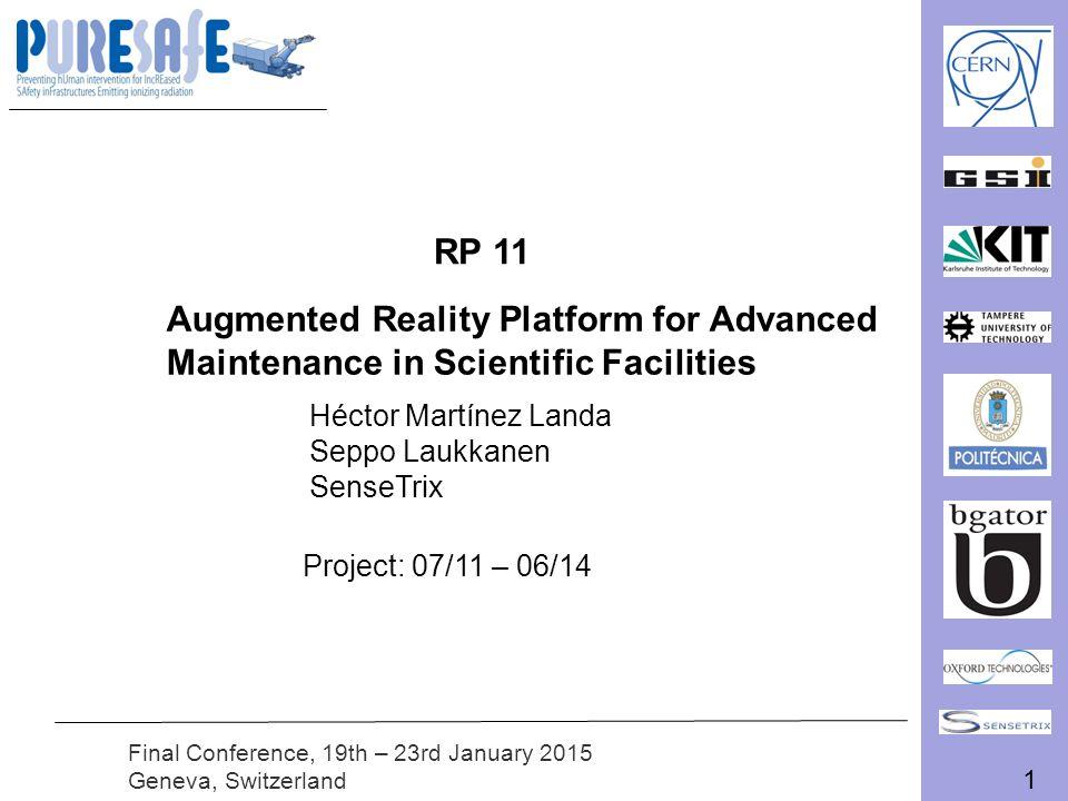 1 Final Conference, 19th – 23rd January 2015 Geneva, Switzerland RP 11 Augmented Reality Platform for Advanced Maintenance in Scientific Facilities Héctor Martínez Landa Seppo Laukkanen SenseTrix Project: 07/11 – 06/14