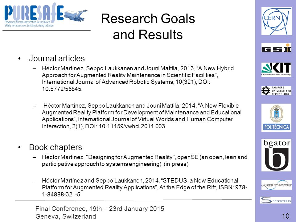 10 Final Conference, 19th – 23rd January 2015 Geneva, Switzerland Research Goals and Results Journal articles –Héctor Martínez, Seppo Laukkanen and Jouni Mattila, 2013, A New Hybrid Approach for Augmented Reality Maintenance in Scientific Facilities , International Journal of Advanced Robotic Systems, 10(321), DOI: 10.5772/56845.