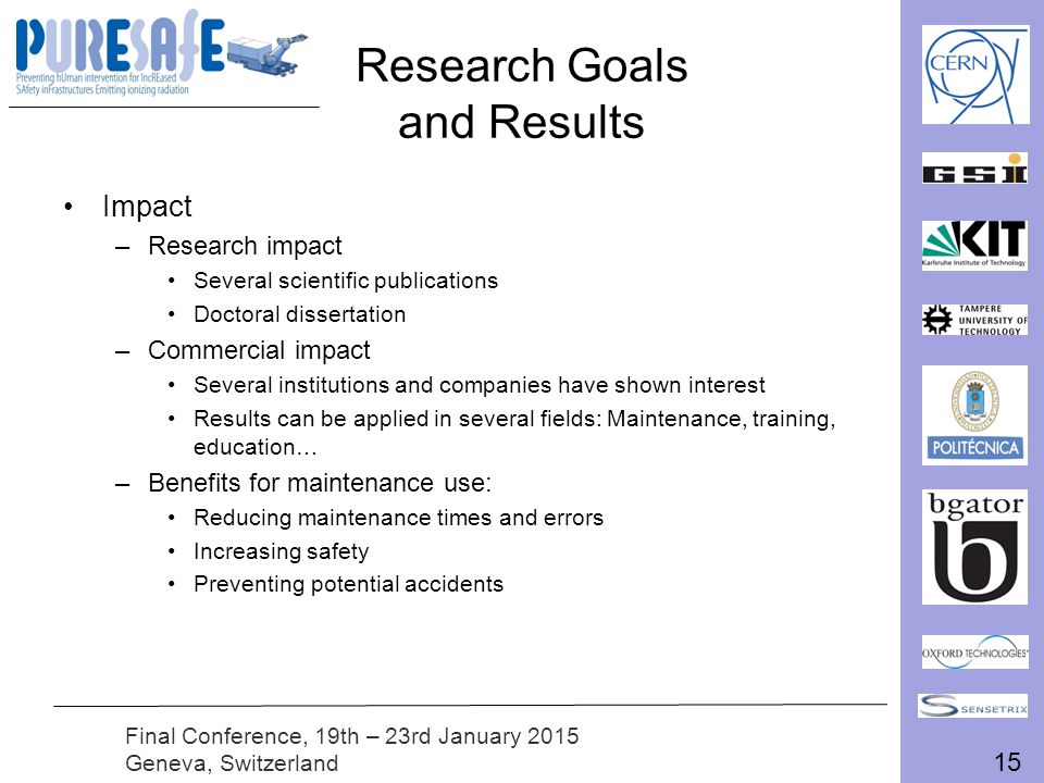 15 Final Conference, 19th – 23rd January 2015 Geneva, Switzerland Research Goals and Results Impact –Research impact Several scientific publications Doctoral dissertation –Commercial impact Several institutions and companies have shown interest Results can be applied in several fields: Maintenance, training, education… –Benefits for maintenance use: Reducing maintenance times and errors Increasing safety Preventing potential accidents
