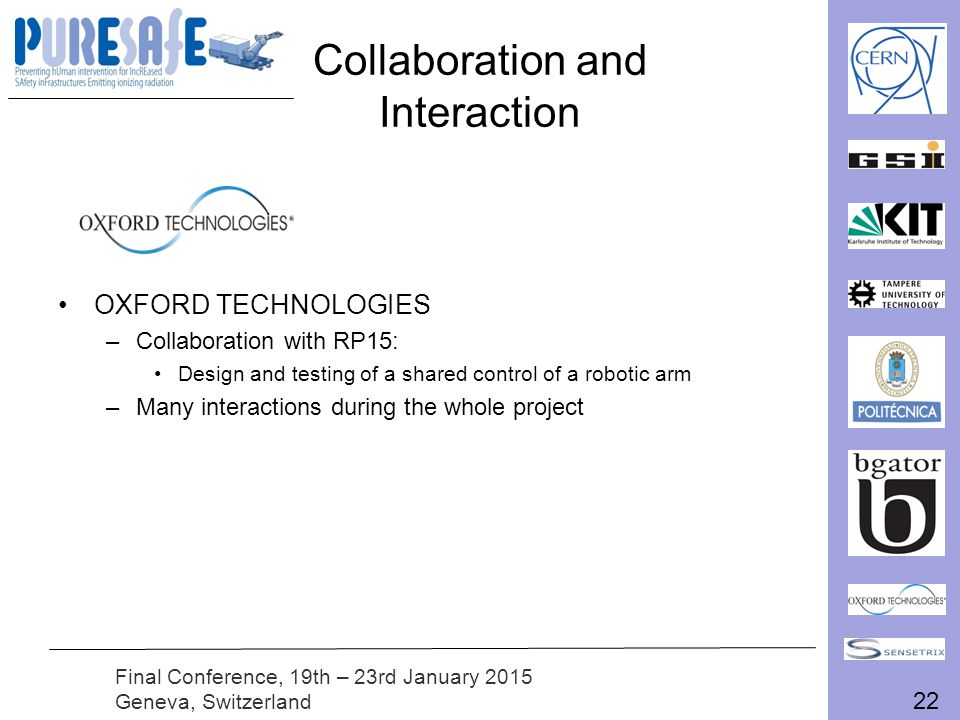 22 Final Conference, 19th – 23rd January 2015 Geneva, Switzerland Collaboration and Interaction OXFORD TECHNOLOGIES –Collaboration with RP15: Design and testing of a shared control of a robotic arm –Many interactions during the whole project