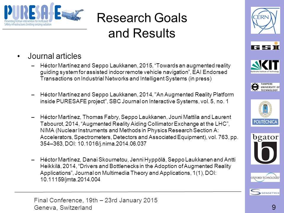 9 Final Conference, 19th – 23rd January 2015 Geneva, Switzerland Research Goals and Results Journal articles –Héctor Martínez and Seppo Laukkanen, 2015, Towards an augmented reality guiding system for assisted indoor remote vehicle navigation , EAI Endorsed Transactions on Industrial Networks and Intelligent Systems (in press) –Héctor Martínez and Seppo Laukkanen, 2014, An Augmented Reality Platform inside PURESAFE project , SBC Journal on Interactive Systems, vol.