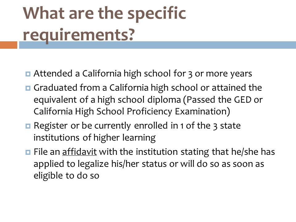  Attended a California high school for 3 or more years  Graduated from a California high school or attained the equivalent of a high school diploma (Passed the GED or California High School Proficiency Examination)  Register or be currently enrolled in 1 of the 3 state institutions of higher learning  File an affidavit with the institution stating that he/she has applied to legalize his/her status or will do so as soon as eligible to do so What are the specific requirements