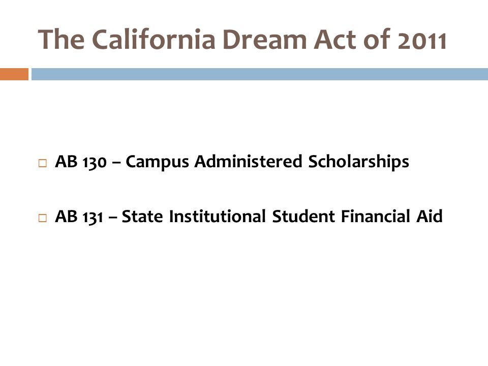 The California Dream Act of 2011  AB 130 – Campus Administered Scholarships  AB 131 – State Institutional Student Financial Aid