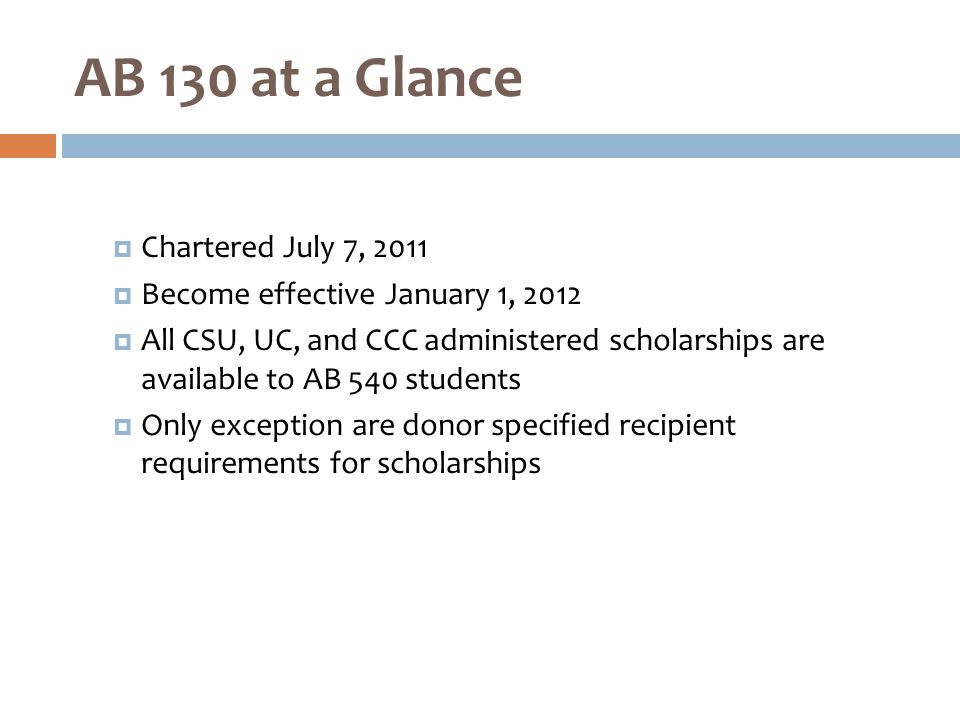  Chartered July 7, 2011  Become effective January 1, 2012  All CSU, UC, and CCC administered scholarships are available to AB 540 students  Only exception are donor specified recipient requirements for scholarships AB 130 at a Glance