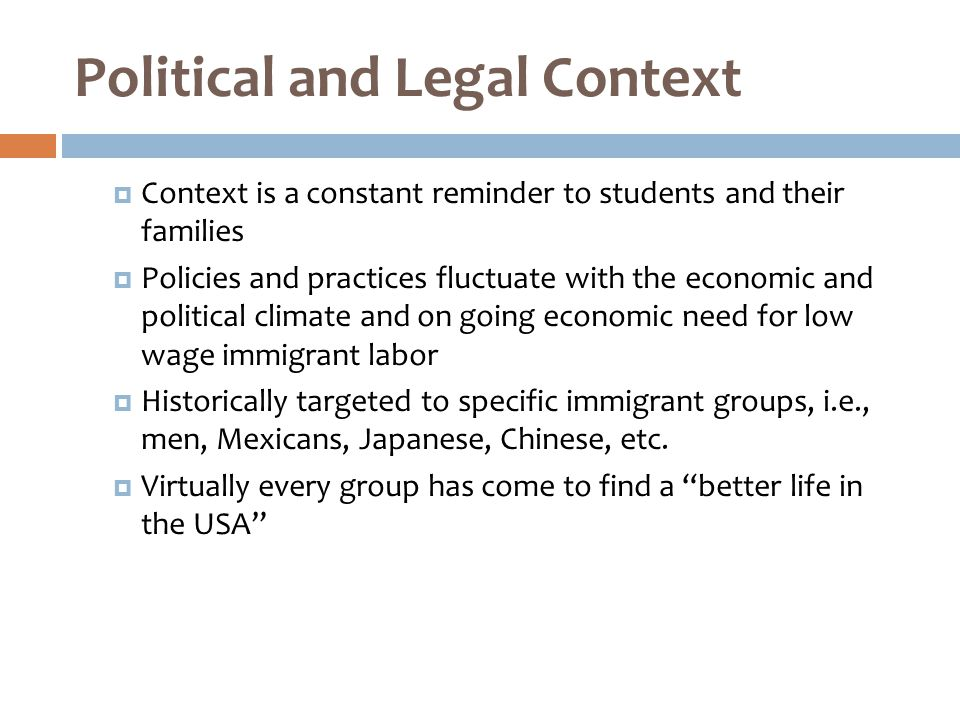 Political and Legal Context  Context is a constant reminder to students and their families  Policies and practices fluctuate with the economic and political climate and on going economic need for low wage immigrant labor  Historically targeted to specific immigrant groups, i.e., men, Mexicans, Japanese, Chinese, etc.