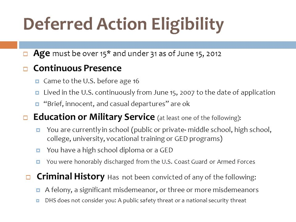 Deferred Action Eligibility  Age must be over 15* and under 31 as of June 15, 2012  Continuous Presence  Came to the U.S.