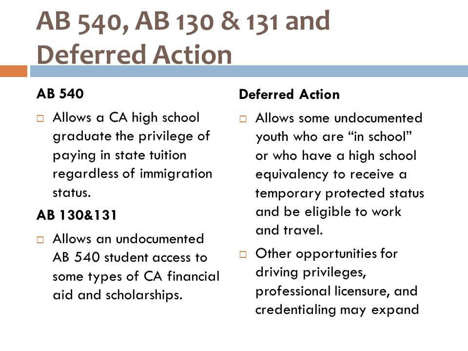 AB 540, AB 130 & 131 and Deferred Action AB 540  Allows a CA high school graduate the privilege of paying in state tuition regardless of immigration status.