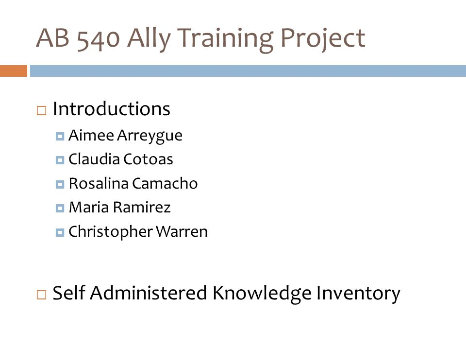 AB 540 Ally Training Project  Introductions  Aimee Arreygue  Claudia Cotoas  Rosalina Camacho  Maria Ramirez  Christopher Warren  Self Administered Knowledge Inventory