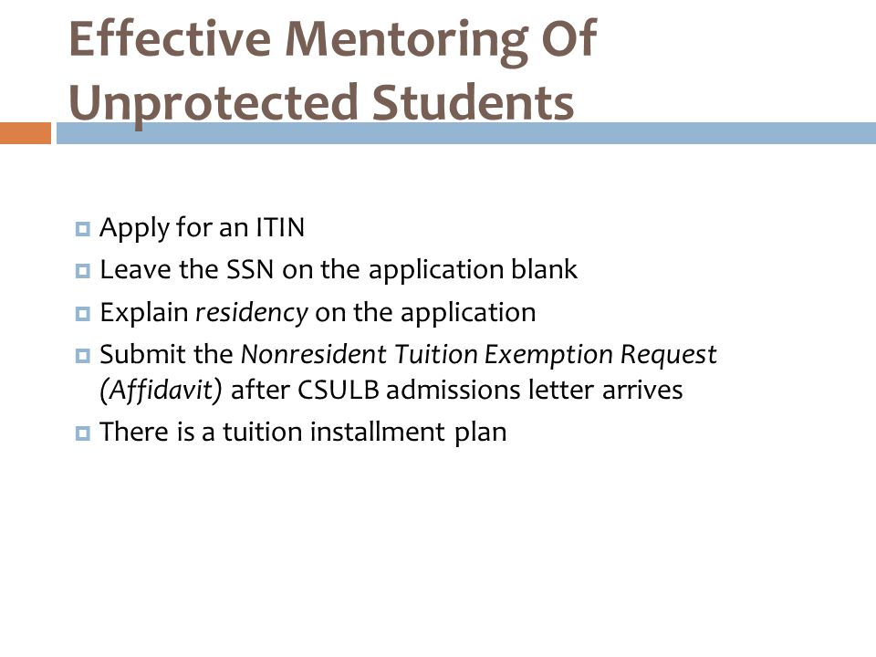  Apply for an ITIN  Leave the SSN on the application blank  Explain residency on the application  Submit the Nonresident Tuition Exemption Request (Affidavit) after CSULB admissions letter arrives  There is a tuition installment plan Effective Mentoring Of Unprotected Students