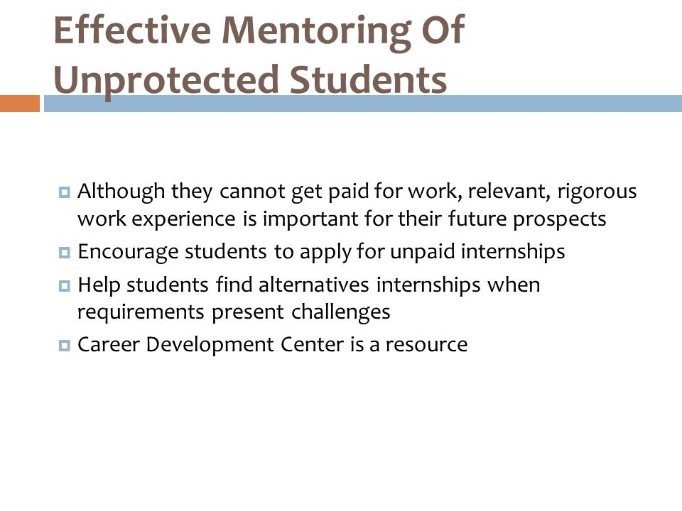  Although they cannot get paid for work, relevant, rigorous work experience is important for their future prospects  Encourage students to apply for unpaid internships  Help students find alternatives internships when requirements present challenges  Career Development Center is a resource Effective Mentoring Of Unprotected Students