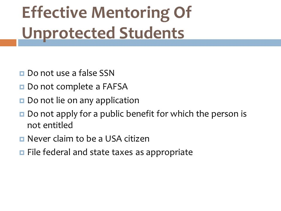  Do not use a false SSN  Do not complete a FAFSA  Do not lie on any application  Do not apply for a public benefit for which the person is not entitled  Never claim to be a USA citizen  File federal and state taxes as appropriate Effective Mentoring Of Unprotected Students