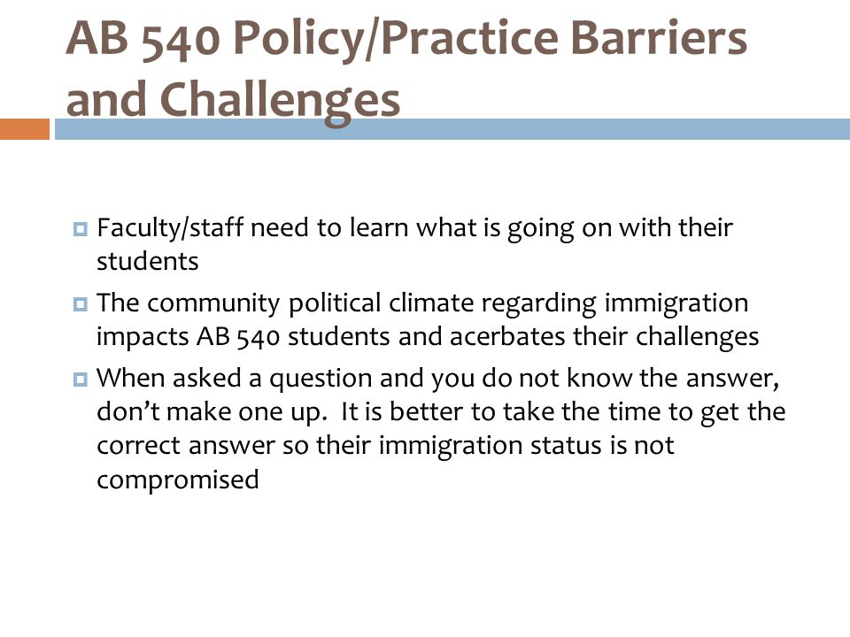  Faculty/staff need to learn what is going on with their students  The community political climate regarding immigration impacts AB 540 students and acerbates their challenges  When asked a question and you do not know the answer, don't make one up.