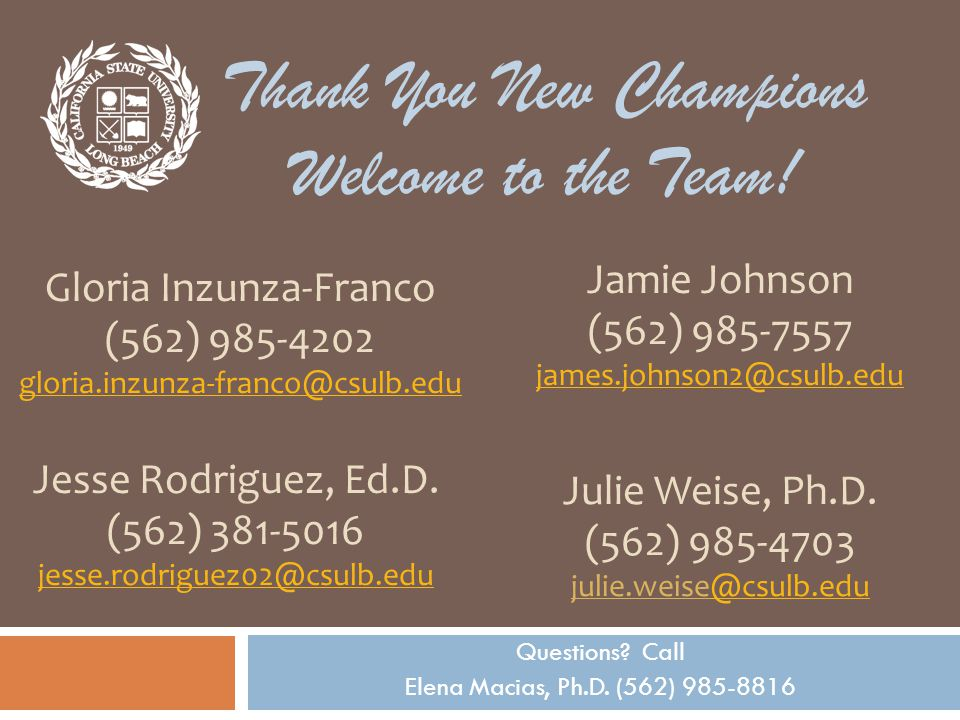 Questions. Call Elena Macias, Ph.D. (562) 985-8816 Thank You New Champions Welcome to the Team.