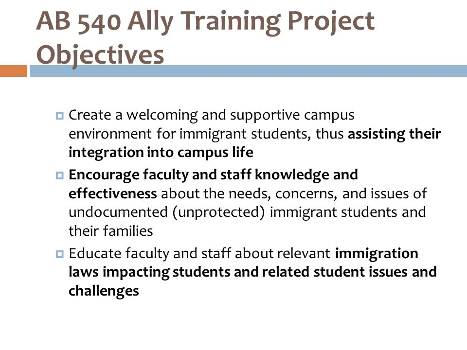  Create a welcoming and supportive campus environment for immigrant students, thus assisting their integration into campus life  Encourage faculty and staff knowledge and effectiveness about the needs, concerns, and issues of undocumented (unprotected) immigrant students and their families  Educate faculty and staff about relevant immigration laws impacting students and related student issues and challenges AB 540 Ally Training Project Objectives