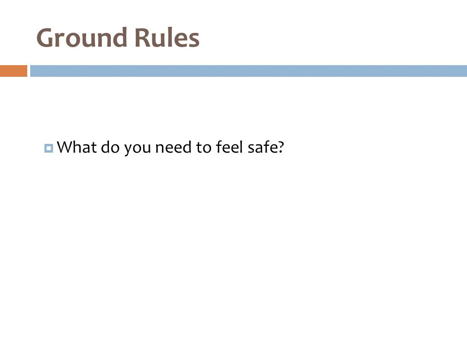  What do you need to feel safe? Ground Rules