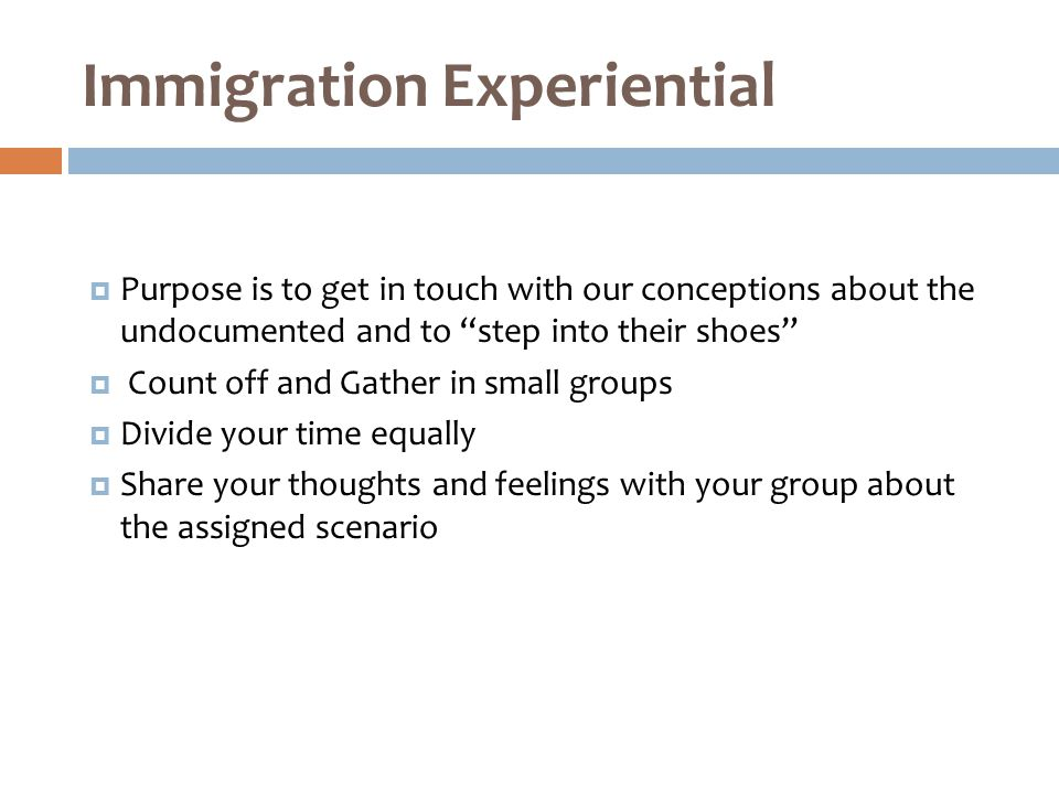  Purpose is to get in touch with our conceptions about the undocumented and to step into their shoes  Count off and Gather in small groups  Divide your time equally  Share your thoughts and feelings with your group about the assigned scenario Immigration Experiential