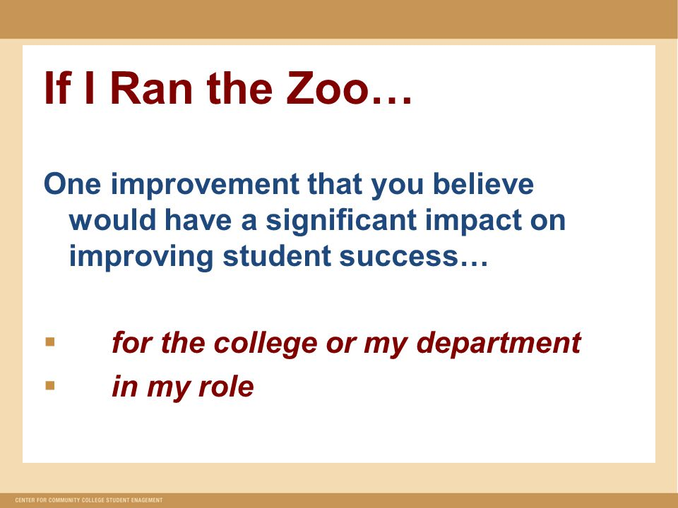 If I Ran the Zoo… One improvement that you believe would have a significant impact on improving student success…  for the college or my department  in my role