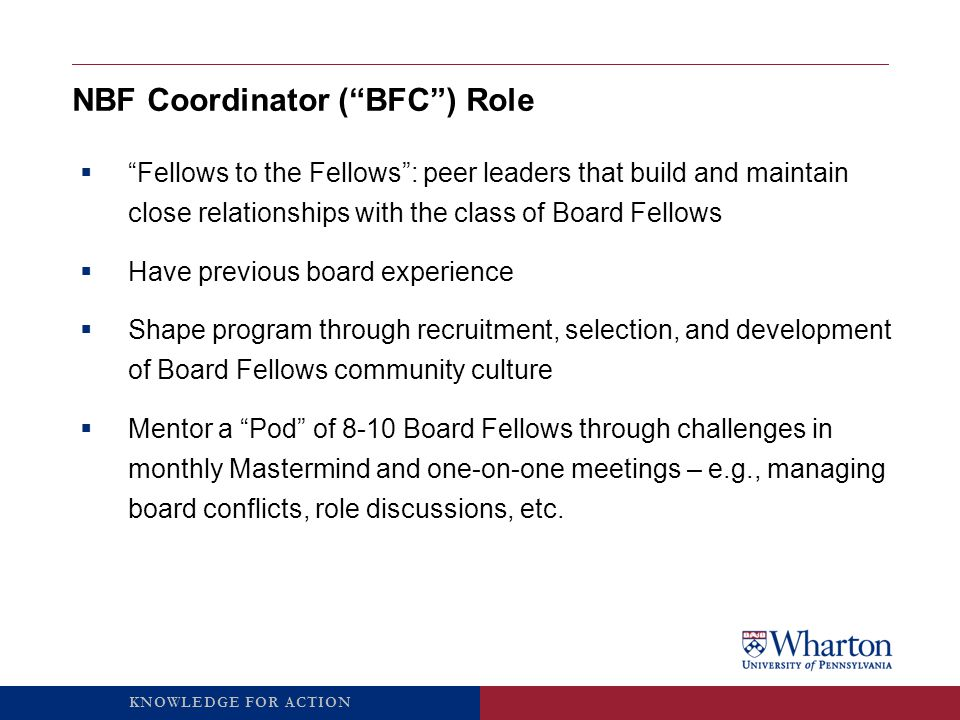 KNOWLEDGE FOR ACTION Board Fellow ( BF ) Role  14 month commitment (March 2015 – graduation)  Approximate time commitment is 10-15 hours per month  Support mission and vision of a local non-profit as non-voting board member ‒ Attend monthly Board and Subcommittee meetings ‒ The majority of BFs complete a project with their non-profit  Develop relationships within your non-profit and Board Fellow community  Participate in monthly Pod Meetings with your BFC and monthly Mastermind Meetings (trainings, case discussions, speaker events)