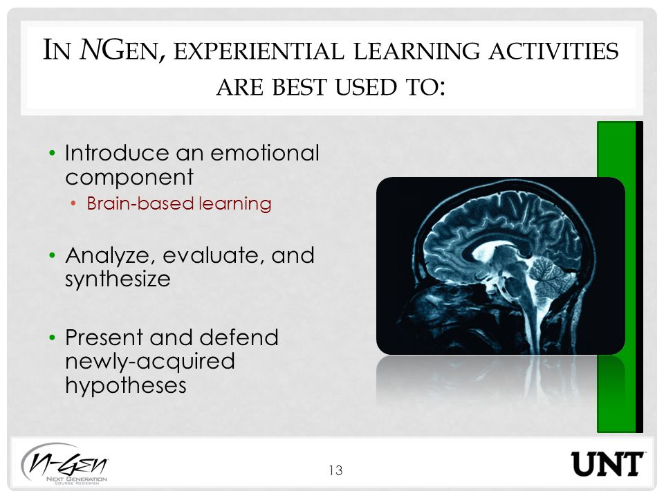 I N N G EN, EXPERIENTIAL LEARNING ACTIVITIES ARE BEST USED TO : Introduce an emotional component Brain-based learning Analyze, evaluate, and synthesize Present and defend newly-acquired hypotheses 13