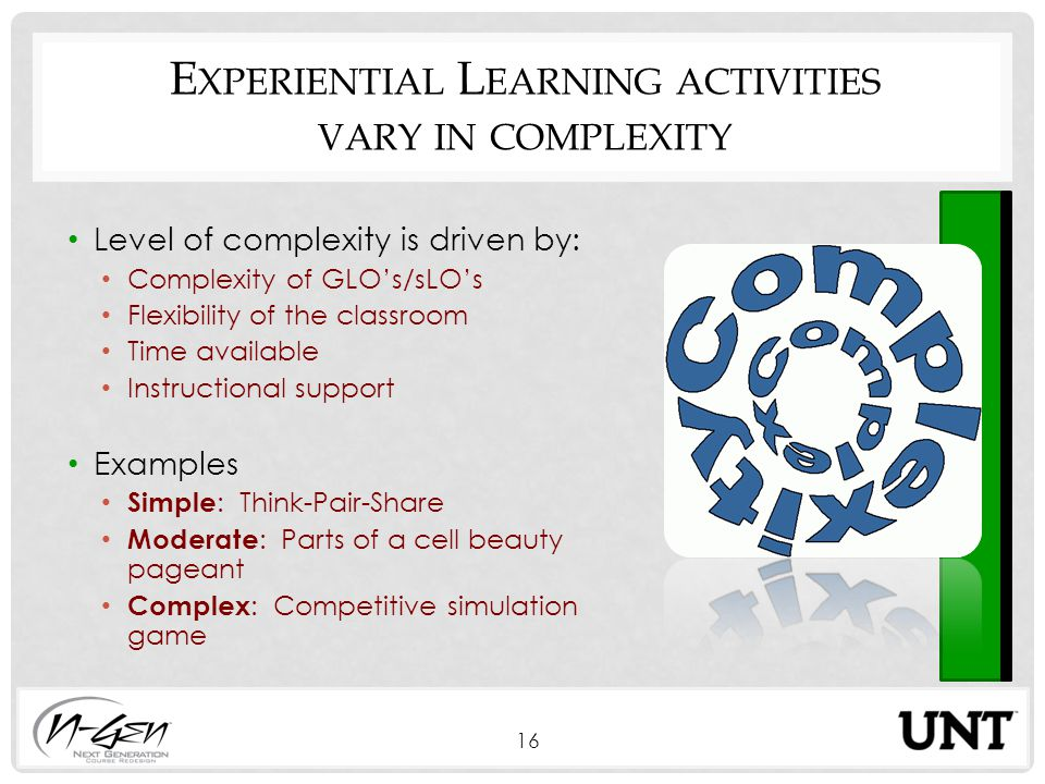 E XPERIENTIAL L EARNING ACTIVITIES VARY IN COMPLEXITY Level of complexity is driven by: Complexity of GLO's/sLO's Flexibility of the classroom Time available Instructional support Examples Simple : Think-Pair-Share Moderate : Parts of a cell beauty pageant Complex : Competitive simulation game 16