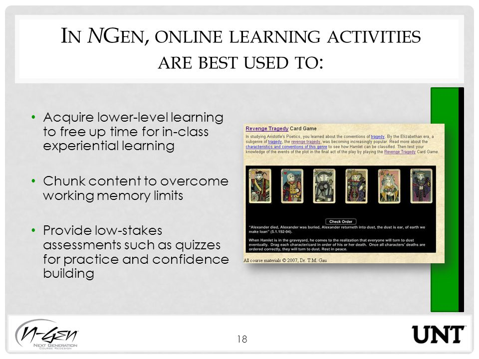I N N G EN, ONLINE LEARNING ACTIVITIES ARE BEST USED TO : Acquire lower-level learning to free up time for in-class experiential learning Chunk content to overcome working memory limits Provide low-stakes assessments such as quizzes for practice and confidence building 18