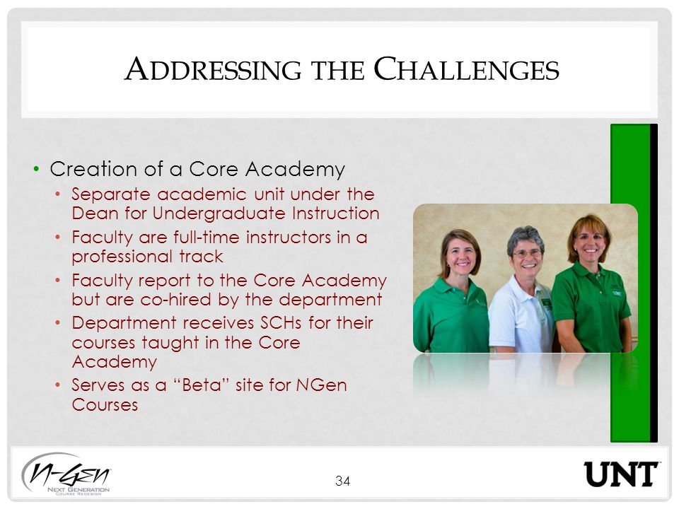 A DDRESSING THE C HALLENGES Creation of a Core Academy Separate academic unit under the Dean for Undergraduate Instruction Faculty are full-time instructors in a professional track Faculty report to the Core Academy but are co-hired by the department Department receives SCHs for their courses taught in the Core Academy Serves as a Beta site for NGen Courses 34
