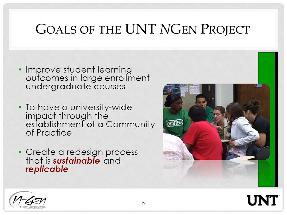 G OALS OF THE UNT N G EN P ROJECT Improve student learning outcomes in large enrollment undergraduate courses To have a university-wide impact through the establishment of a Community of Practice Create a redesign process that is sustainable and replicable 5