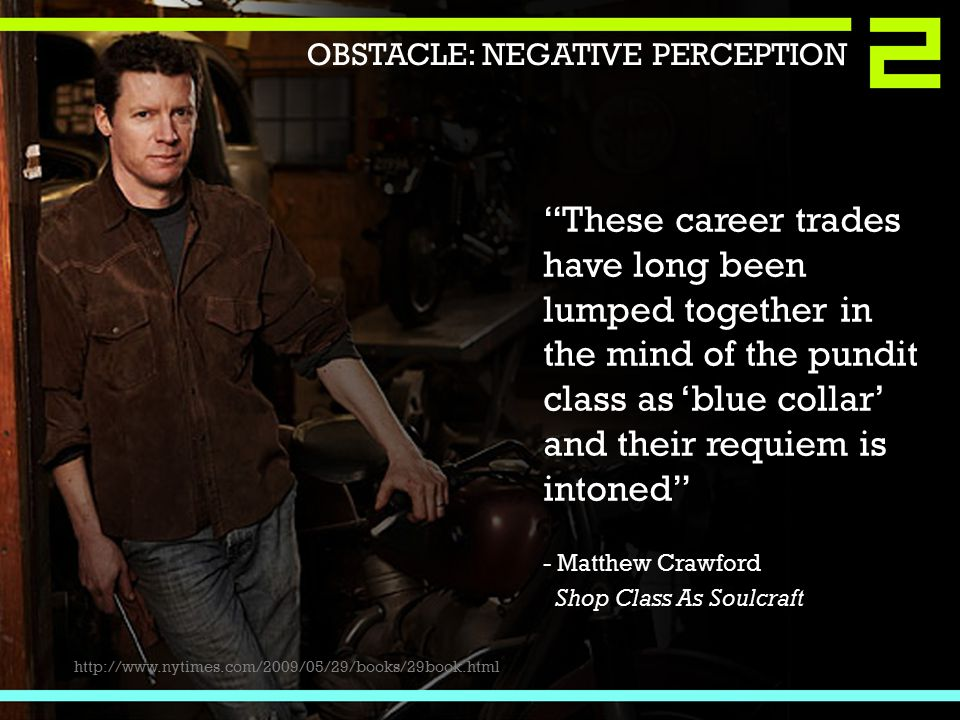 These career trades have long been lumped together in the mind of the pundit class as 'blue collar' and their requiem is intoned - Matthew Crawford Shop Class As Soulcraft http://www.nytimes.com/2009/05/29/books/29book.html OBSTACLE: NEGATIVE PERCEPTION