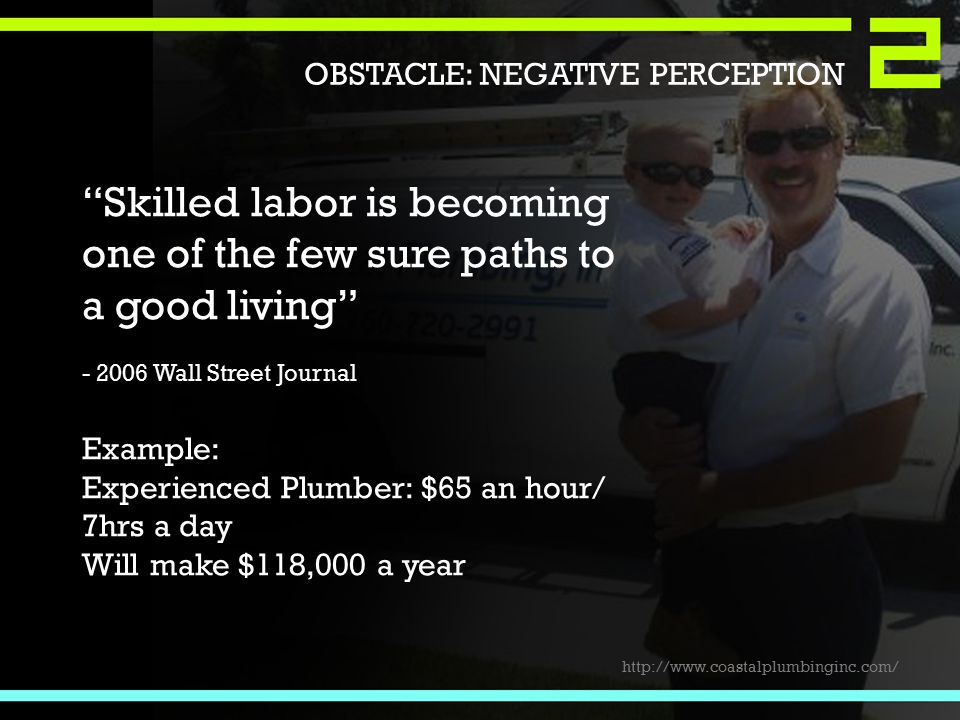 Skilled labor is becoming one of the few sure paths to a good living - 2006 Wall Street Journal Example: Experienced Plumber: $65 an hour/ 7hrs a day Will make $118,000 a year http://www.coastalplumbinginc.com/ OBSTACLE: NEGATIVE PERCEPTION