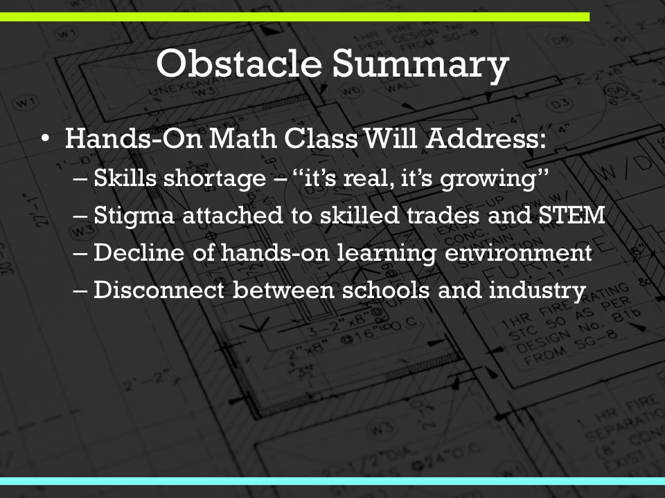 Obstacle Summary Hands-On Math Class Will Address: – Skills shortage – it's real, it's growing – Stigma attached to skilled trades and STEM – Decline of hands-on learning environment – Disconnect between schools and industry