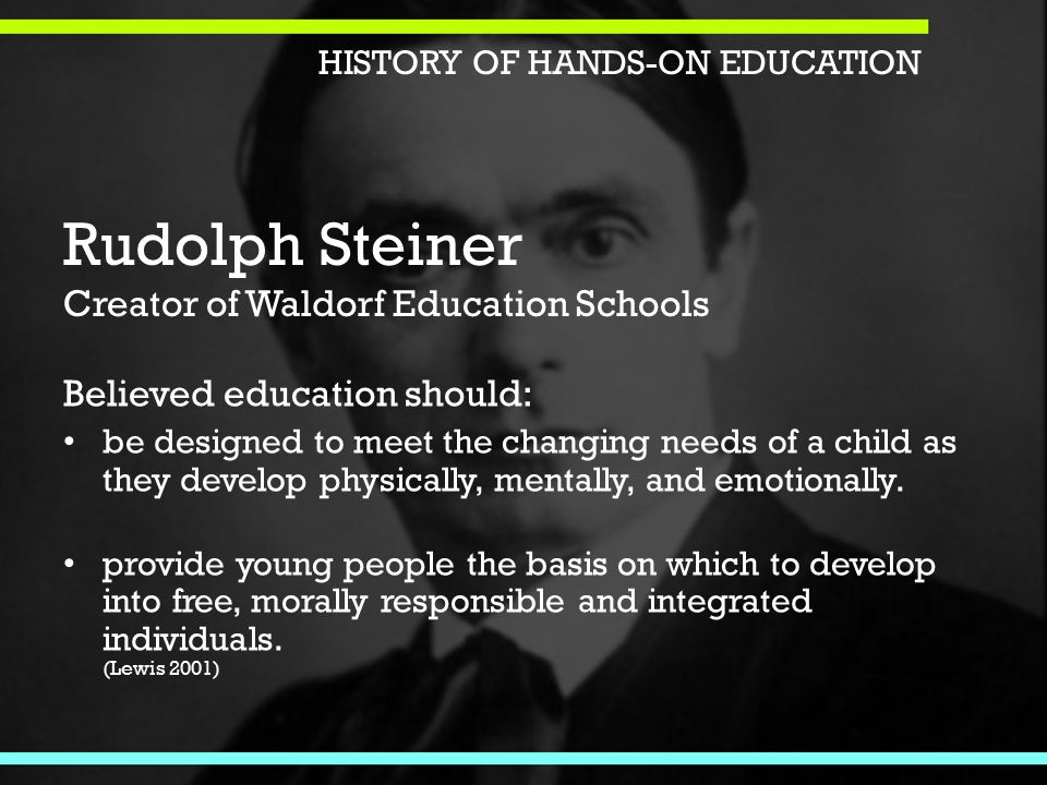 HISTORY OF HANDS-ON EDUCATION Believed education should: be designed to meet the changing needs of a child as they develop physically, mentally, and emotionally.