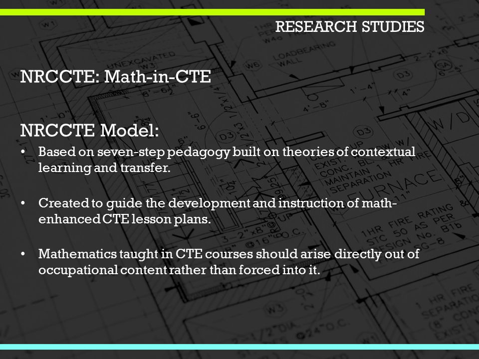 RESEARCH STUDIES NRCCTE: Math-in-CTE NRCCTE Model: Based on seven-step pedagogy built on theories of contextual learning and transfer.