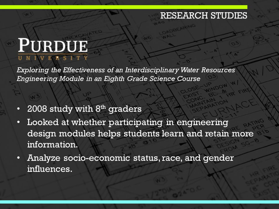 Exploring the Effectiveness of an Interdisciplinary Water Resources Engineering Module in an Eighth Grade Science Course 2008 study with 8 th graders Looked at whether participating in engineering design modules helps students learn and retain more information.