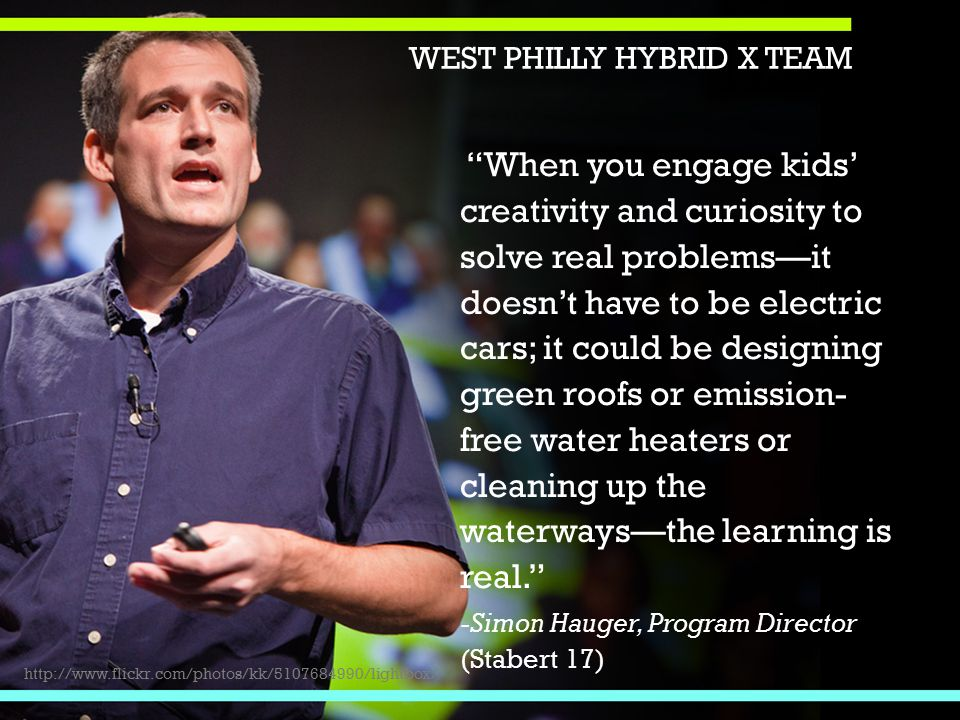 When you engage kids' creativity and curiosity to solve real problems—it doesn't have to be electric cars; it could be designing green roofs or emission- free water heaters or cleaning up the waterways—the learning is real. -Simon Hauger, Program Director (Stabert 17) http://www.flickr.com/photos/kk/5107684990/lightbox/ WEST PHILLY HYBRID X TEAM