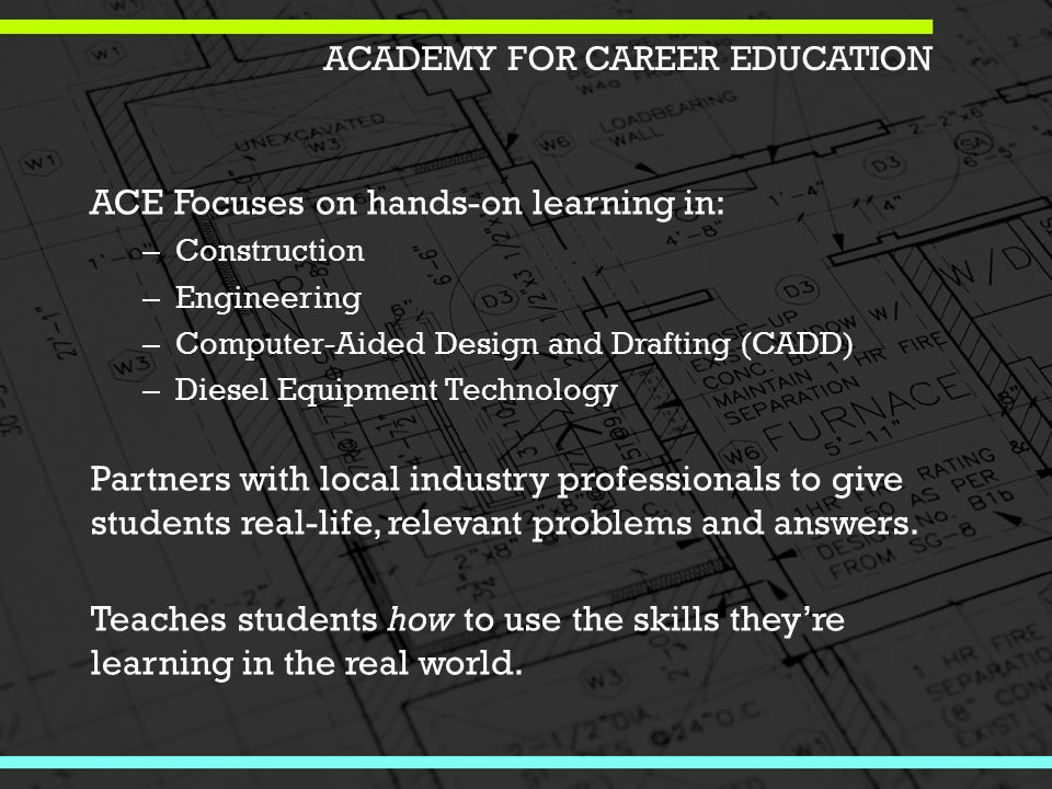 ACE Focuses on hands-on learning in: – Construction – Engineering – Computer-Aided Design and Drafting (CADD) – Diesel Equipment Technology Partners with local industry professionals to give students real-life, relevant problems and answers.