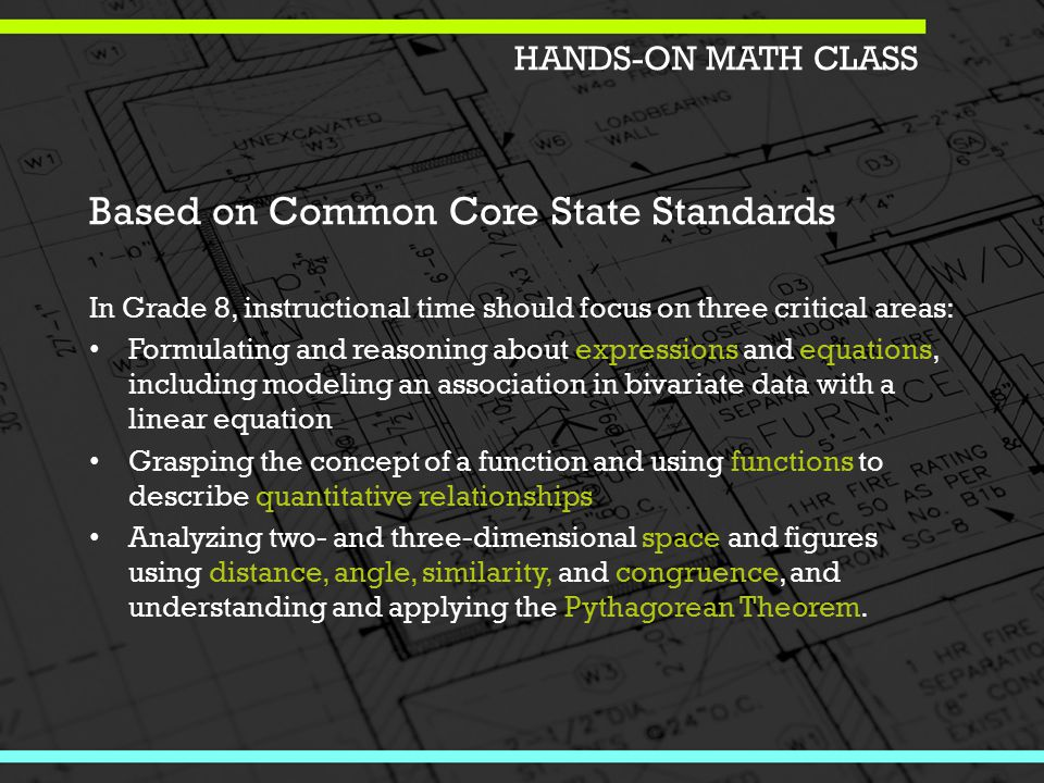 Based on Common Core State Standards In Grade 8, instructional time should focus on three critical areas: Formulating and reasoning about expressions and equations, including modeling an association in bivariate data with a linear equation Grasping the concept of a function and using functions to describe quantitative relationships Analyzing two- and three-dimensional space and figures using distance, angle, similarity, and congruence, and understanding and applying the Pythagorean Theorem.