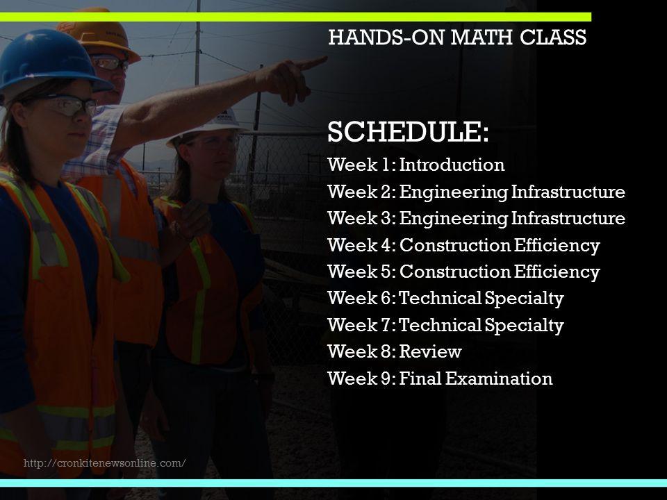 SCHEDULE: Week 1: Introduction Week 2: Engineering Infrastructure Week 3: Engineering Infrastructure Week 4: Construction Efficiency Week 5: Construction Efficiency Week 6: Technical Specialty Week 7: Technical Specialty Week 8: Review Week 9: Final Examination HANDS-ON MATH CLASS http://cronkitenewsonline.com/