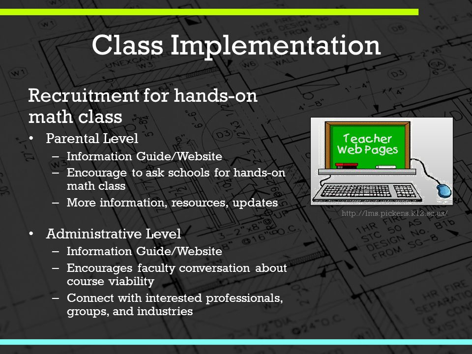 Class Implementation Recruitment for hands-on math class Parental Level – Information Guide/Website – Encourage to ask schools for hands-on math class – More information, resources, updates Administrative Level – Information Guide/Website – Encourages faculty conversation about course viability – Connect with interested professionals, groups, and industries http://lms.pickens.k12.sc.us/