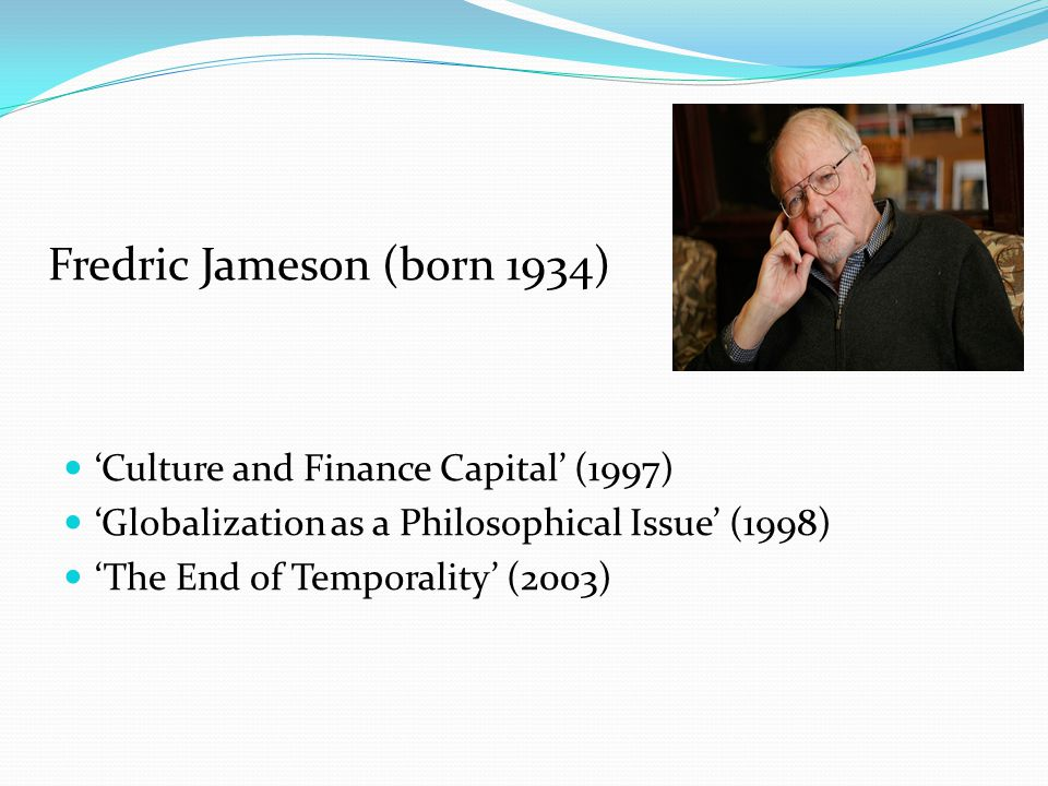 'Culture and Finance Capital' (1997) 'Globalization as a Philosophical Issue' (1998) 'The End of Temporality' (2003) Fredric Jameson (born 1934)