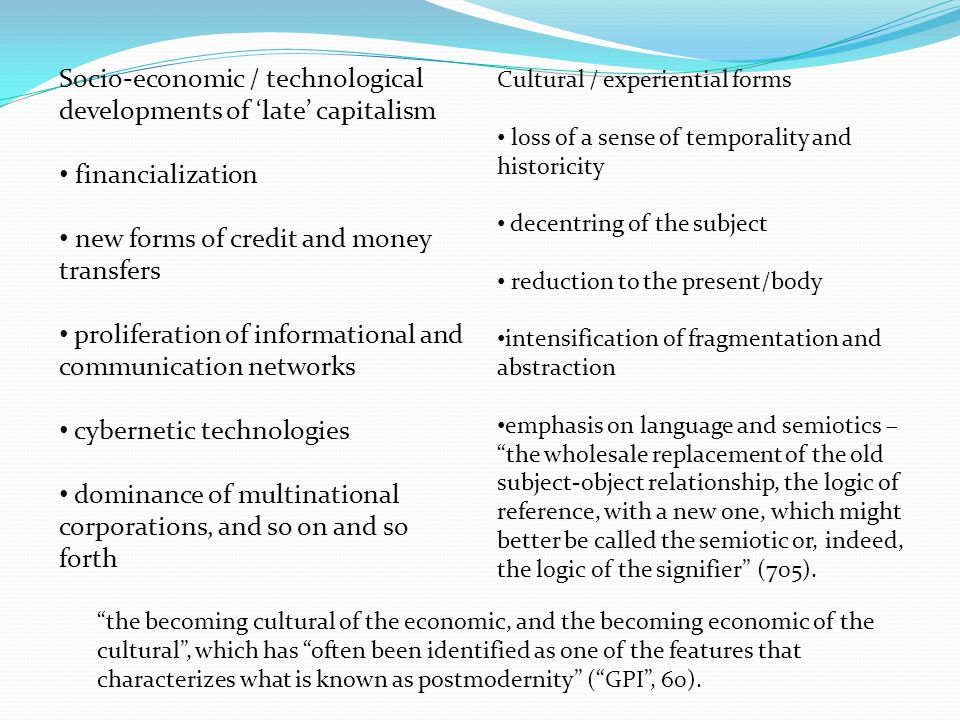 the becoming cultural of the economic, and the becoming economic of the cultural , which has often been identified as one of the features that characterizes what is known as postmodernity ( GPI , 60).