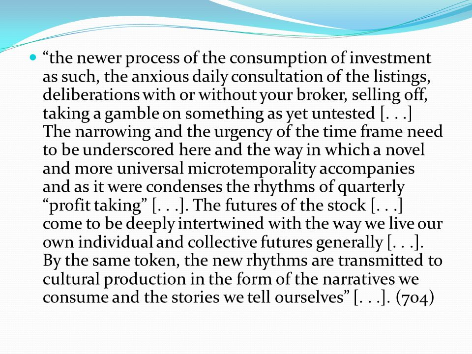 the newer process of the consumption of investment as such, the anxious daily consultation of the listings, deliberations with or without your broker, selling off, taking a gamble on something as yet untested [...] The narrowing and the urgency of the time frame need to be underscored here and the way in which a novel and more universal microtemporality accompanies and as it were condenses the rhythms of quarterly profit taking [...].