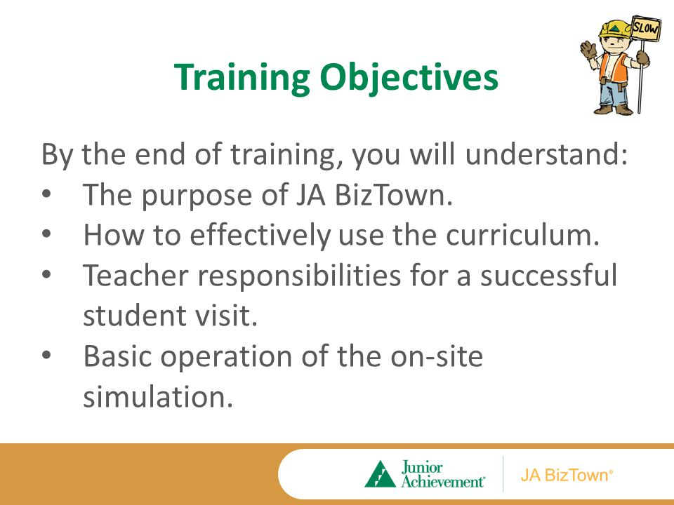 Training Objectives By the end of training, you will understand: The purpose of JA BizTown. How to effectively use the curriculum. Teacher responsibil