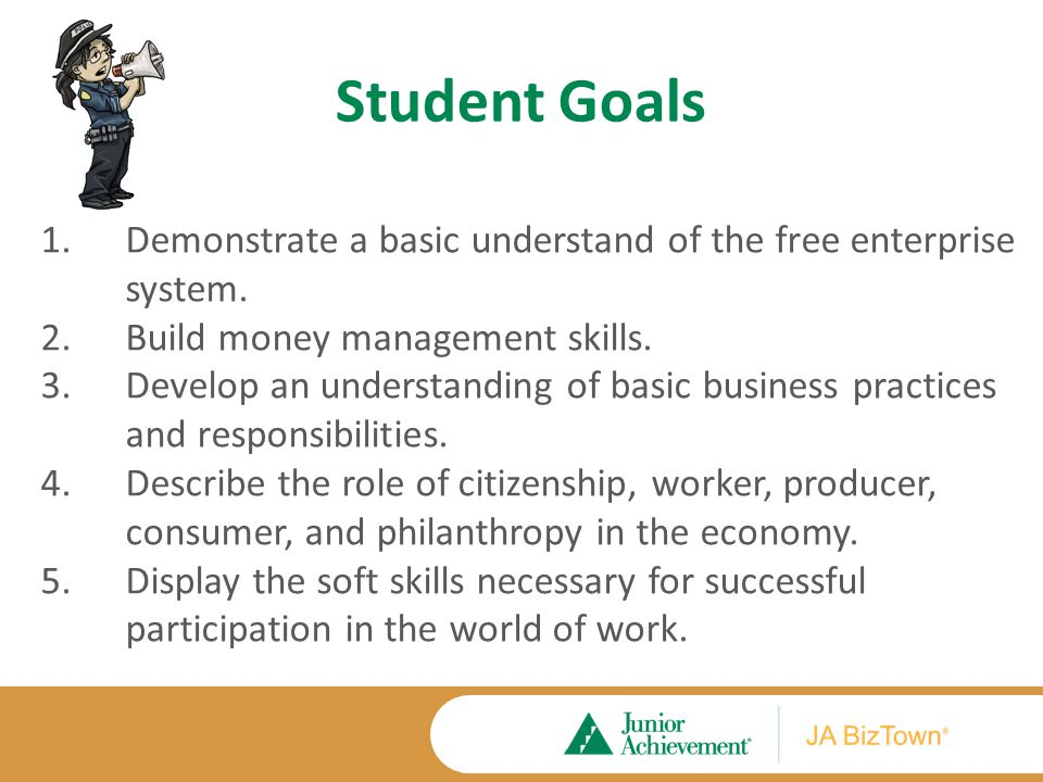 Student Goals 1.Demonstrate a basic understand of the free enterprise system. 2.Build money management skills. 3.Develop an understanding of basic bus