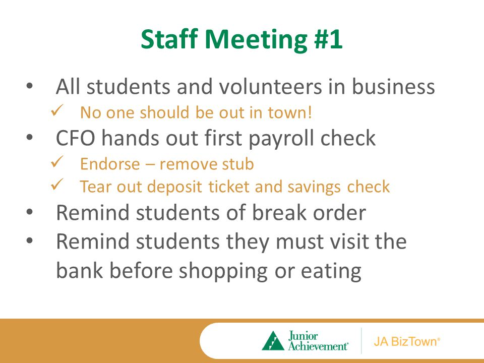Staff Meeting #1 All students and volunteers in business No one should be out in town! CFO hands out first payroll check Endorse – remove stub Tear ou