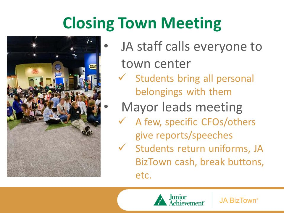 Closing Town Meeting JA staff calls everyone to town center Students bring all personal belongings with them Mayor leads meeting A few, specific CFOs/